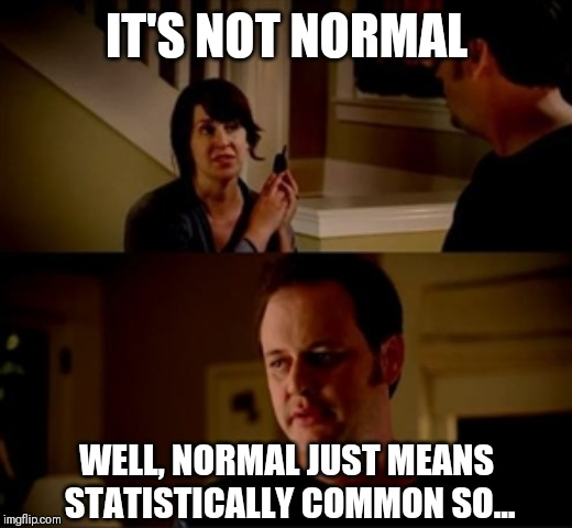 IT'S NOT NORMAL WELL, NORMAL JUST MEANS STATISTICALLY COMMON SO... | image tagged in jake from state farm | made w/ Imgflip meme maker