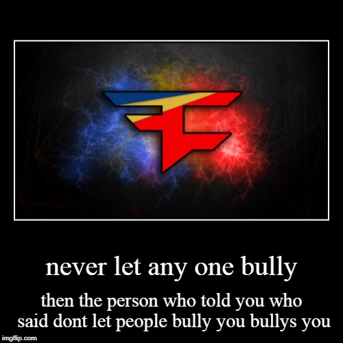 never let any one bully | then the person who told you who said dont let people bully you bullys you | image tagged in funny,demotivationals | made w/ Imgflip demotivational maker