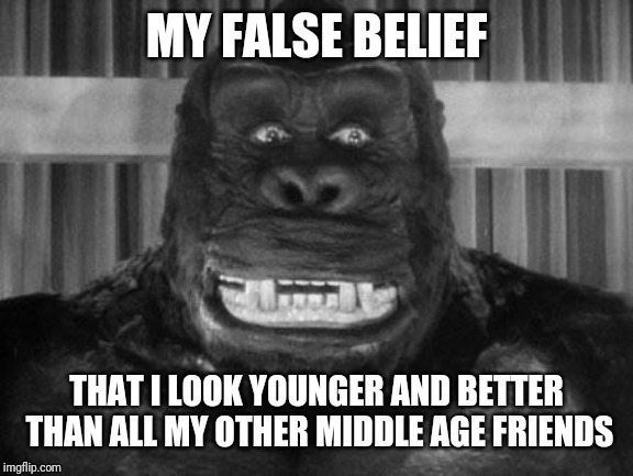 King kong |  MY FALSE BELIEF; THAT I LOOK YOUNGER AND BETTER THAN ALL MY OTHER MIDDLE AGE FRIENDS | image tagged in king kong | made w/ Imgflip meme maker