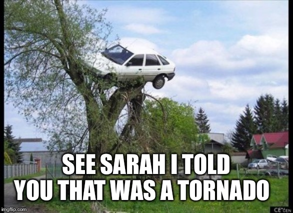 Secure Parking | SEE SARAH I TOLD YOU THAT WAS A TORNADO | image tagged in memes,secure parking | made w/ Imgflip meme maker