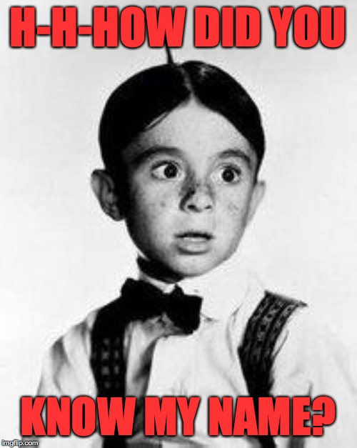alfalfa | H-H-HOW DID YOU KNOW MY NAME? | image tagged in alfalfa | made w/ Imgflip meme maker
