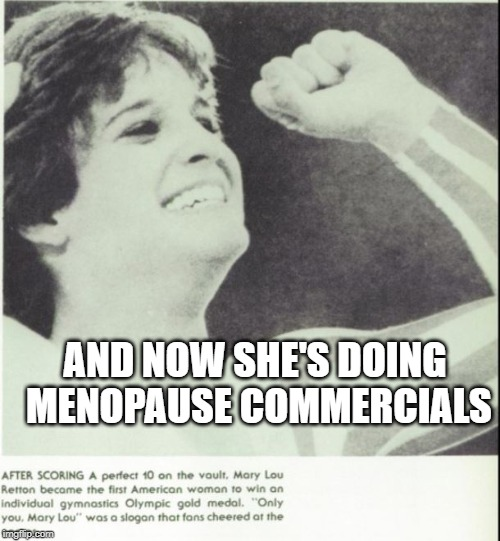 From Olympic gold to menopause moans |  AND NOW SHE'S DOING MENOPAUSE COMMERCIALS | image tagged in menopause,olympics,mary lou retton,commercials,role model | made w/ Imgflip meme maker