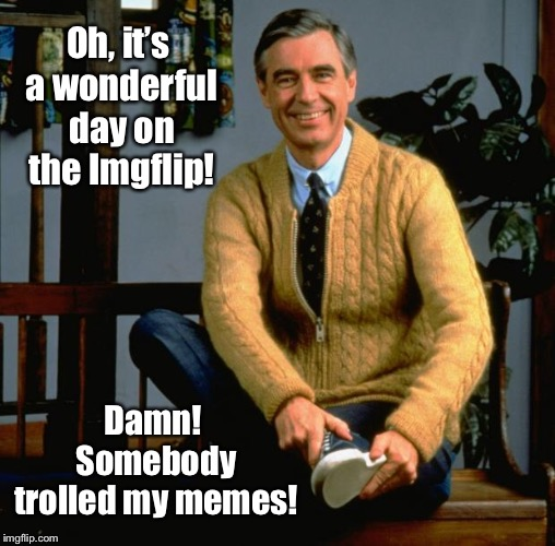Mr. Rogers discovers the dark side of the Internet. | Oh, it's a wonderful day on the Imgflip! Damn! Somebody trolled my memes! | image tagged in mr rogers,trolls,imgflip,funny memes,internet | made w/ Imgflip meme maker