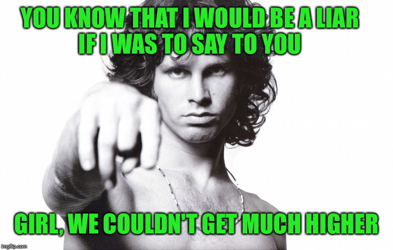 jim morrison | YOU KNOW THAT I WOULD BE A LIAR                  IF I WAS TO SAY TO YOU GIRL, WE COULDN'T GET MUCH HIGHER | image tagged in jim morrison | made w/ Imgflip meme maker