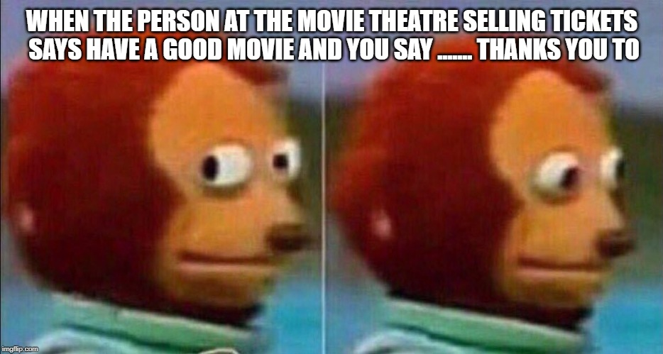 Monkey looking away | WHEN THE PERSON AT THE MOVIE THEATRE SELLING TICKETS SAYS HAVE A GOOD MOVIE AND YOU SAY ....... THANKS YOU TO | image tagged in monkey looking away | made w/ Imgflip meme maker