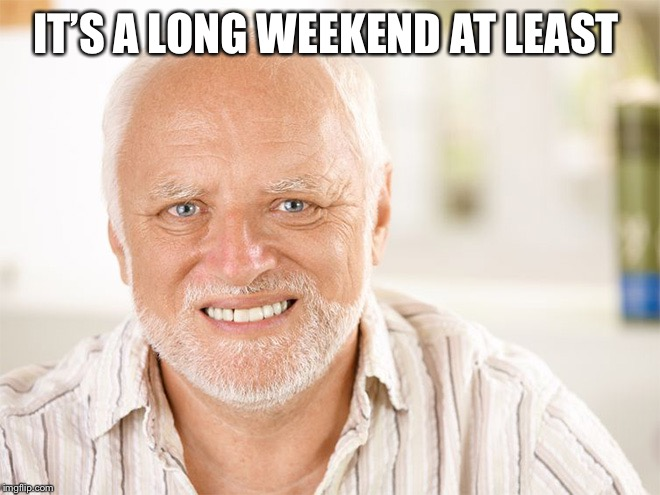 Awkward smiling old man | IT'S A LONG WEEKEND AT LEAST | image tagged in awkward smiling old man | made w/ Imgflip meme maker