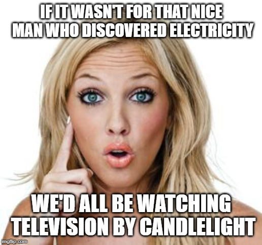 silly girl | IF IT WASN'T FOR THAT NICE MAN WHO DISCOVERED ELECTRICITY WE'D ALL BE WATCHING TELEVISION BY CANDLELIGHT | image tagged in dumb blonde,tv | made w/ Imgflip meme maker