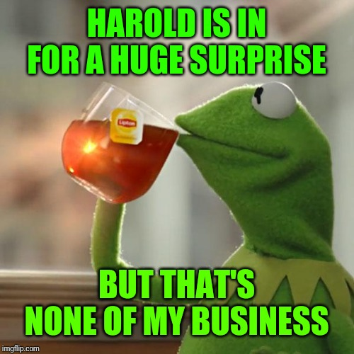 But Thats None Of My Business Meme | HAROLD IS IN FOR A HUGE SURPRISE BUT THAT'S NONE OF MY BUSINESS | image tagged in memes,but thats none of my business,kermit the frog | made w/ Imgflip meme maker