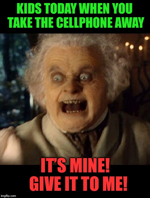 Cellphone Beggins |  KIDS TODAY WHEN YOU TAKE THE CELLPHONE AWAY; IT'S MINE!  GIVE IT TO ME! | image tagged in kids these days,bilbo baggins,cellphone,begging,funny | made w/ Imgflip meme maker