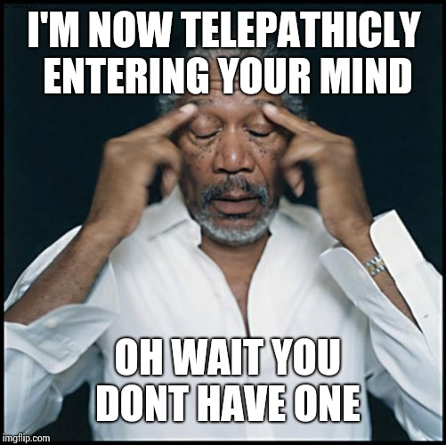 morgan freeman headache | I'M NOW TELEPATHICLY ENTERING YOUR MIND OH WAIT YOU DONT HAVE ONE | image tagged in morgan freeman headache | made w/ Imgflip meme maker