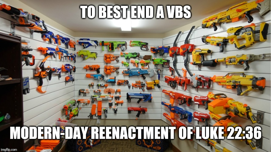 Nerf Arsenal | TO BEST END A VBS MODERN-DAY REENACTMENT OF LUKE 22:36 | image tagged in nerf arsenal | made w/ Imgflip meme maker