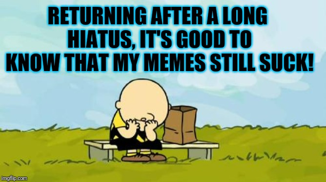 Thanks For Not Upvoting | RETURNING AFTER A LONG HIATUS, IT'S GOOD TO KNOW THAT MY MEMES STILL SUCK! | image tagged in depressed charlie brown,life sucks,suck it up,good memes,depressed,loser | made w/ Imgflip meme maker