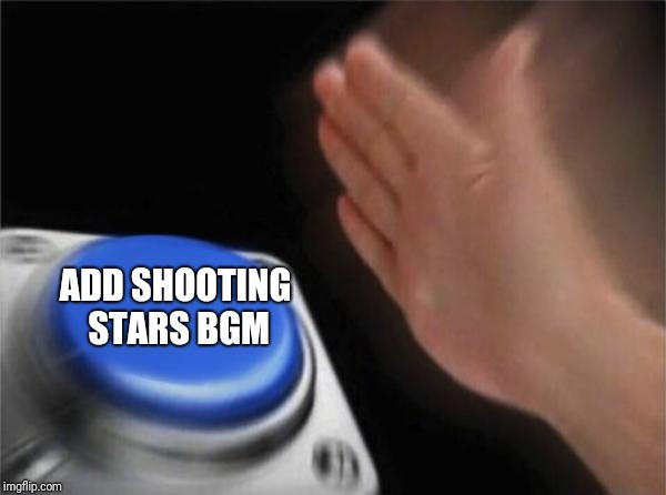 ADD SHOOTING STARS BGM | image tagged in memes,blank nut button | made w/ Imgflip meme maker