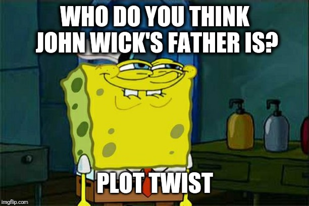 WHO DO YOU THINK JOHN WICK'S FATHER IS? PLOT TWIST | image tagged in memes,dont you squidward | made w/ Imgflip meme maker