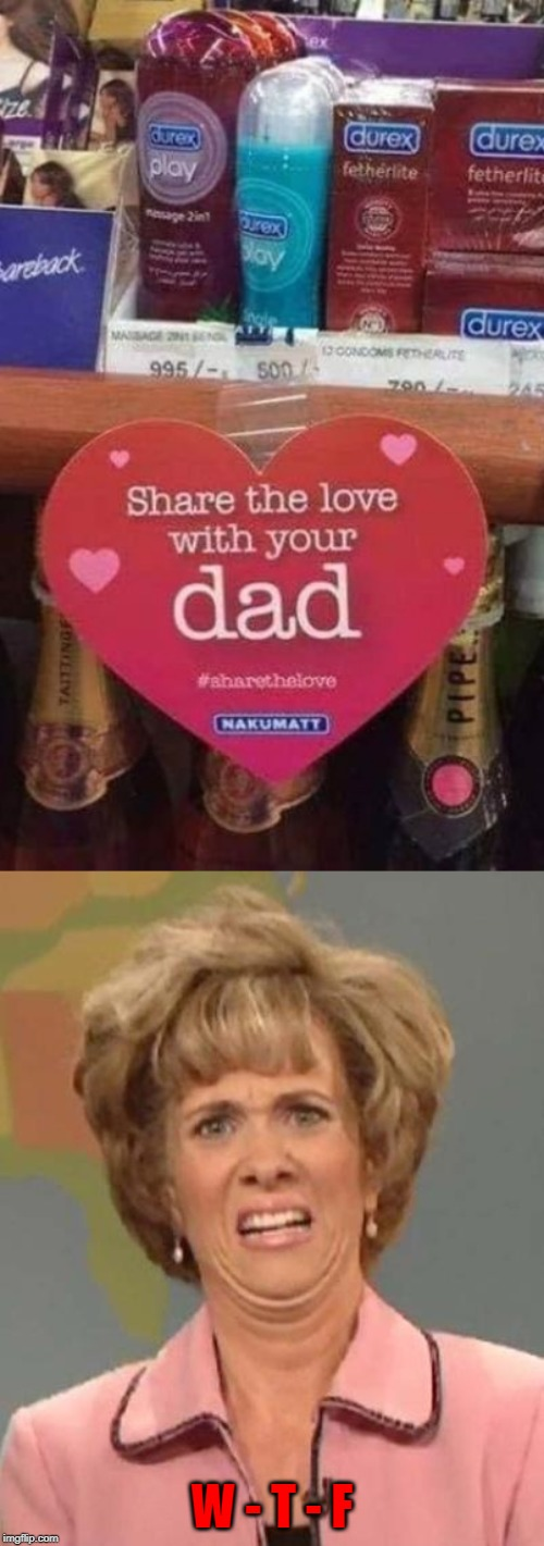 Marketing genius or marketing failure? | W - T - F | image tagged in disgusted kristin wiig,memes,share the love,funny,father's day,marketing | made w/ Imgflip meme maker