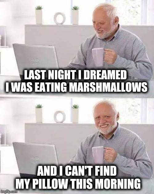 His new diet is killing him | LAST NIGHT I DREAMED I WAS EATING MARSHMALLOWS AND I CAN'T FIND MY PILLOW THIS MORNING | image tagged in memes,hide the pain harold,dieting,eat it,anything,hide yo kids hide yo wife | made w/ Imgflip meme maker