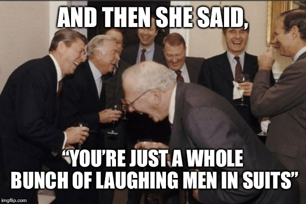 "Just a whole bunch of laughing men in suits... | AND THEN SHE SAID, ""YOU'RE JUST A WHOLE BUNCH OF LAUGHING MEN IN SUITS"" 