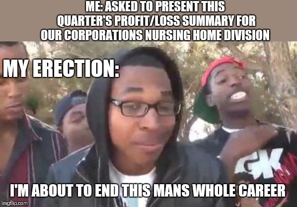 What can I say... | ME: ASKED TO PRESENT THIS QUARTER'S PROFIT/LOSS SUMMARY FOR OUR CORPORATIONS NURSING HOME DIVISION I'M ABOUT TO END THIS MANS WHOLE CAREER M | image tagged in i'm about to end this man's whole career,memes,funny | made w/ Imgflip meme maker
