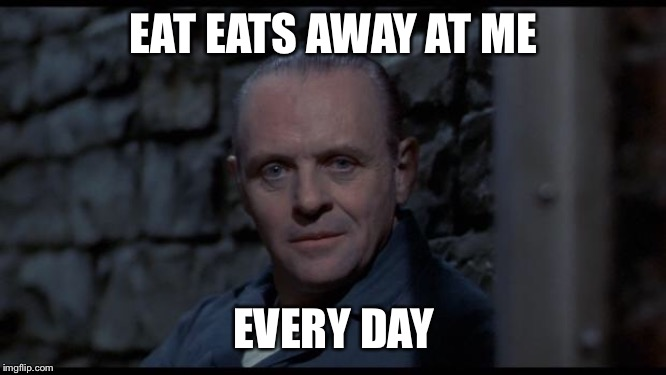 hannibal lecter silence of the lambs | EAT EATS AWAY AT ME EVERY DAY | image tagged in hannibal lecter silence of the lambs | made w/ Imgflip meme maker