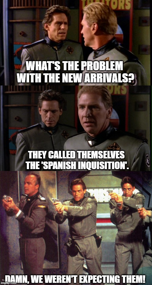 The Spanish Inquisition comes to Babylon 5 | WHAT'S THE PROBLEM WITH THE NEW ARRIVALS? THEY CALLED THEMSELVES THE 'SPANISH INQUISITION'. DAMN, WE WEREN'T EXPECTING THEM! | image tagged in babylon 5,spanish inquisition,nobody expects the spanish inquisition monty python | made w/ Imgflip meme maker