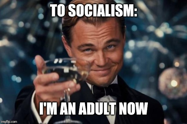 Leonardo Dicaprio Cheers | TO SOCIALISM: I'M AN ADULT NOW | image tagged in memes,leonardo dicaprio cheers | made w/ Imgflip meme maker