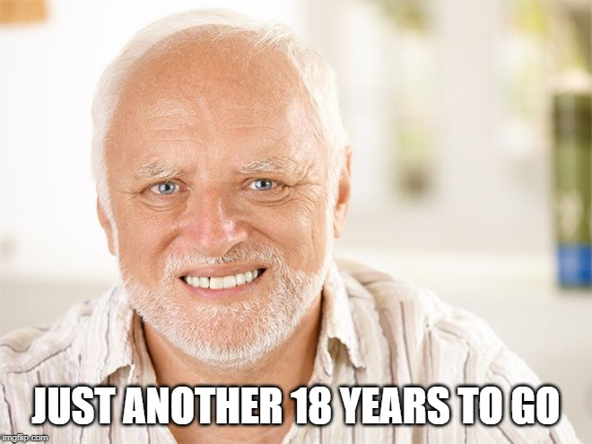 Awkward smiling old man | JUST ANOTHER 18 YEARS TO GO | image tagged in awkward smiling old man | made w/ Imgflip meme maker