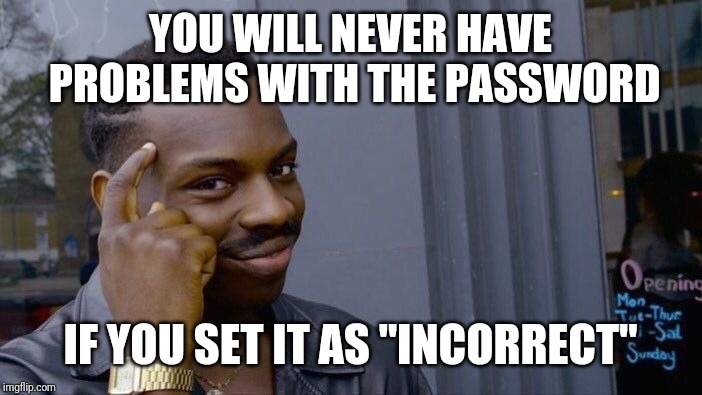 "Password | YOU WILL NEVER HAVE PROBLEMS WITH THE PASSWORD IF YOU SET IT AS ""INCORRECT"" 