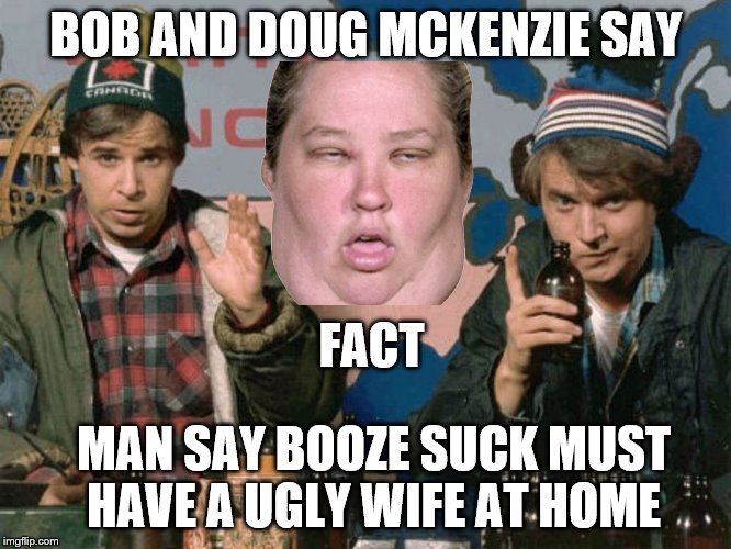 bob and doug McKenzie say | BOB AND DOUG MCKENZIE SAY FACT MAN SAY BOOZE SUCK MUST HAVE A UGLY WIFE AT HOME | image tagged in bob and doug mckenzie,canada,funny memes,funny meme,funny,ugly | made w/ Imgflip meme maker