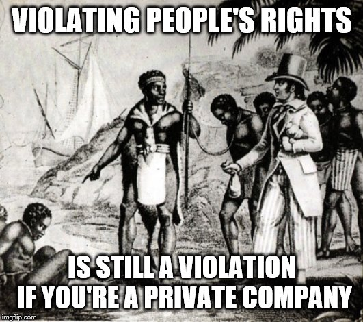 VIOLATING PEOPLE'S RIGHTS IS STILL A VIOLATION IF YOU'RE A PRIVATE COMPANY | image tagged in black slavery | made w/ Imgflip meme maker