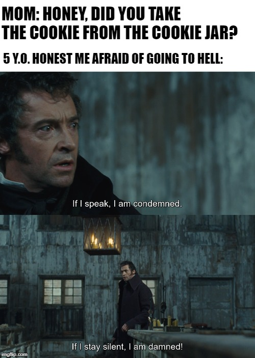 I'm an honest man | MOM: HONEY, DID YOU TAKE THE COOKIE FROM THE COOKIE JAR? 5 Y.O. HONEST ME AFRAID OF GOING TO HELL: | image tagged in les miserables,honesty,mom,girlfriend,innocence,baby | made w/ Imgflip meme maker
