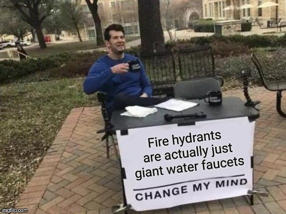 Change My Mind Meme | Fire hydrants are actually just giant water faucets | image tagged in memes,change my mind | made w/ Imgflip meme maker