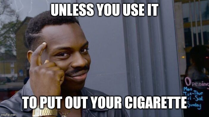 Roll Safe Think About It Meme | UNLESS YOU USE IT TO PUT OUT YOUR CIGARETTE | image tagged in memes,roll safe think about it | made w/ Imgflip meme maker