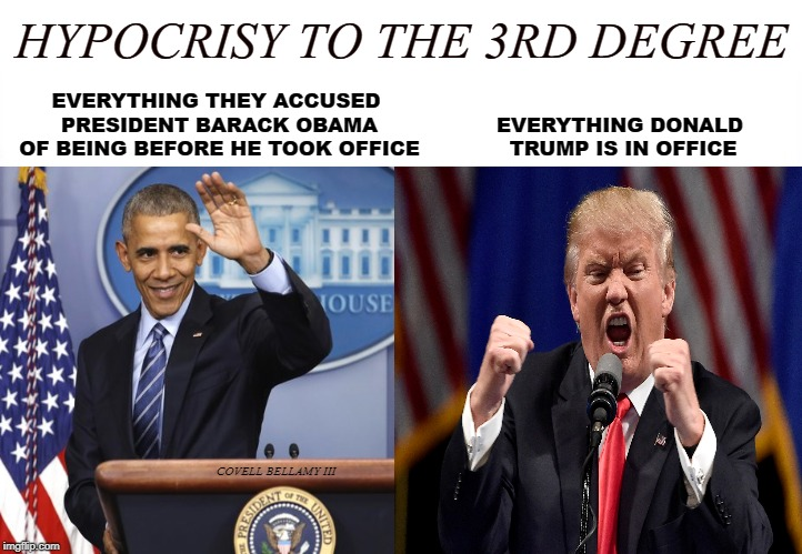 EVERYTHING THEY ACCUSED PRESIDENT BARACK OBAMA OF BEING BEFORE HE TOOK OFFICE COVELL BELLAMY III EVERYTHING DONALD TRUMP IS IN OFFICE HYPOCR | image tagged in hypocrisy to the 3rd power | made w/ Imgflip meme maker