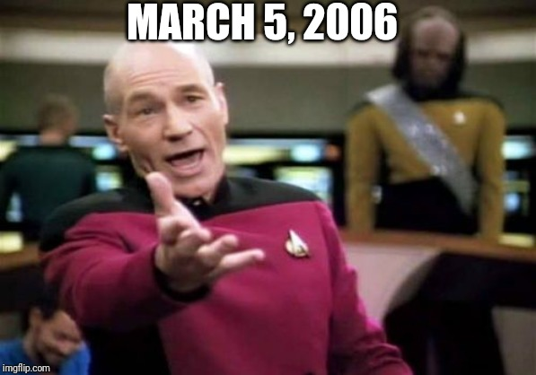 March 5, 2006 | MARCH 5, 2006 | image tagged in memes,picard wtf | made w/ Imgflip meme maker