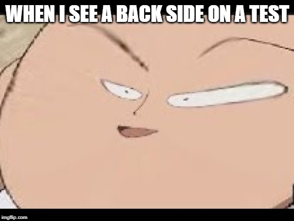 EEEEEEEEEEEEEEEEEE | WHEN I SEE A BACK SIDE ON A TEST | image tagged in eeeeeeeeeeeeeeeeee | made w/ Imgflip meme maker