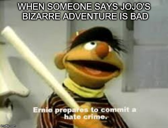 Ernie Prepares to commit a hate crime |  WHEN SOMEONE SAYS JOJO'S BIZARRE ADVENTURE IS BAD | image tagged in ernie prepares to commit a hate crime | made w/ Imgflip meme maker
