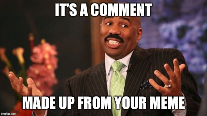Steve Harvey Meme | IT'S A COMMENT MADE UP FROM YOUR MEME | image tagged in memes,steve harvey | made w/ Imgflip meme maker