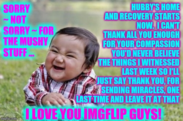 THANK YOU | SORRY ~ NOT SORRY ~ FOR THE MUSHY STUFF ... HUBBY'S HOME AND RECOVERY STARTS NOW.  I CAN'T THANK ALL YOU ENOUGH FOR YOUR COMPASSION I LOVE Y | image tagged in memes,evil toddler,thank you,thankful,blessed,miracles | made w/ Imgflip meme maker