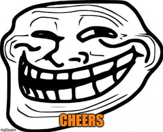 Troll Face Meme | CHEERS | image tagged in memes,troll face | made w/ Imgflip meme maker