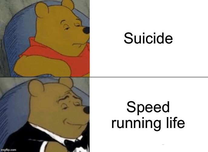Tuxedo Winnie The Pooh | Suicide Speed running life | image tagged in memes,tuxedo winnie the pooh | made w/ Imgflip meme maker