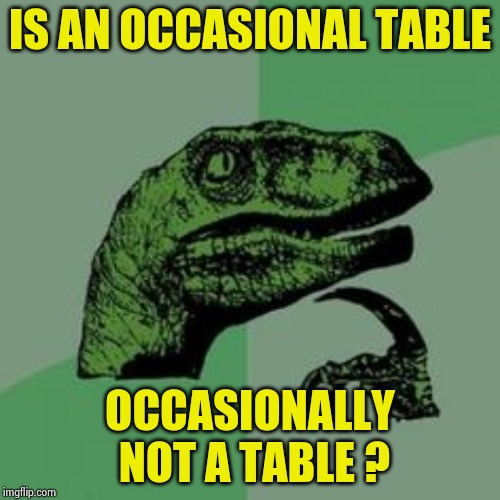 Time raptor  | IS AN OCCASIONAL TABLE OCCASIONALLY NOT A TABLE ? | image tagged in time raptor | made w/ Imgflip meme maker