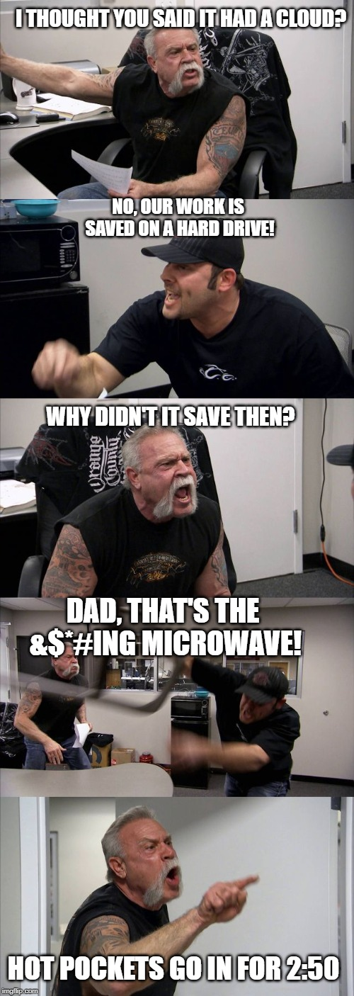 American Chopper Argument Meme | I THOUGHT YOU SAID IT HAD A CLOUD? NO, OUR WORK IS SAVED ON A HARD DRIVE! WHY DIDN'T IT SAVE THEN? DAD, THAT'S THE &$*#ING MICROWAVE! HOT PO | image tagged in memes,american chopper argument | made w/ Imgflip meme maker