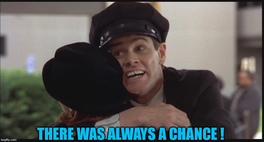 Dumb and dumber hate goodbyes | THERE WAS ALWAYS A CHANCE ! | image tagged in dumb and dumber hate goodbyes | made w/ Imgflip meme maker