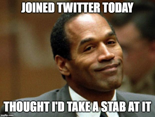 Too soon? | JOINED TWITTER TODAY THOUGHT I'D TAKE A STAB AT IT | image tagged in oj simpson smiling | made w/ Imgflip meme maker