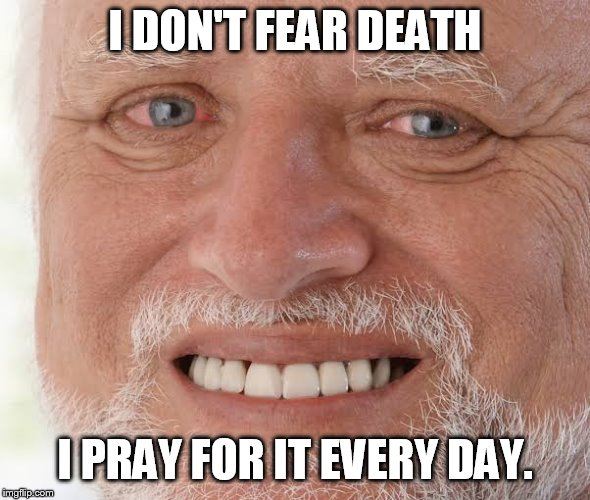 happy sad guy  | I DON'T FEAR DEATH I PRAY FOR IT EVERY DAY. | image tagged in happy sad guy | made w/ Imgflip meme maker