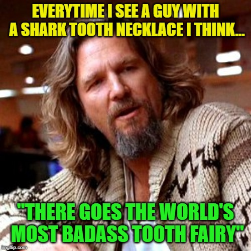 "tell the tooth | EVERYTIME I SEE A GUY WITH A SHARK TOOTH NECKLACE I THINK... ""THERE GOES THE WORLD'S MOST BADASS TOOTH FAIRY"" 