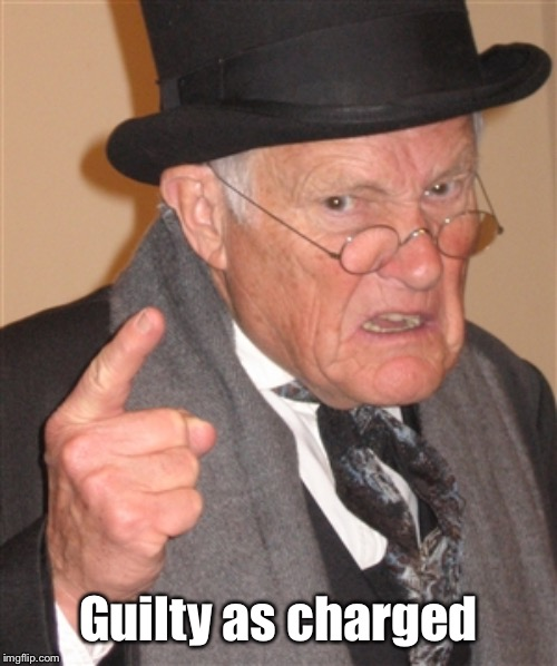 Angry Old Man | Guilty as charged | image tagged in angry old man | made w/ Imgflip meme maker