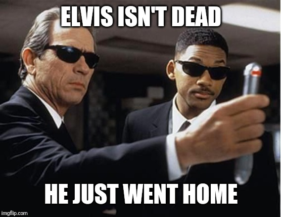 ELVIS ISN'T DEAD HE JUST WENT HOME | image tagged in men in black | made w/ Imgflip meme maker