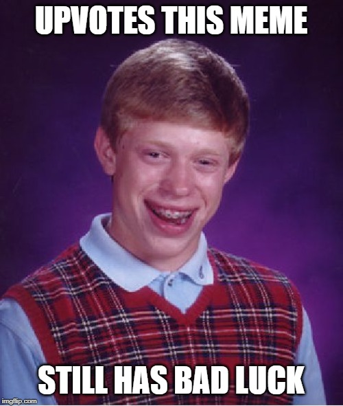 UPVOTES THIS MEME STILL HAS BAD LUCK | image tagged in memes,bad luck brian | made w/ Imgflip meme maker