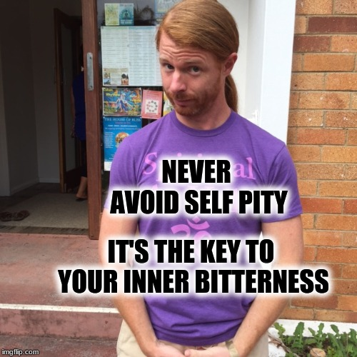 JP Sears. The Spiritual Guy | NEVER AVOID SELF PITY IT'S THE KEY TO YOUR INNER BITTERNESS | image tagged in jp sears the spiritual guy,bitter,inspiration,spirituality | made w/ Imgflip meme maker